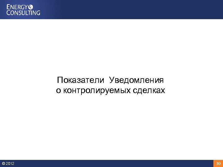 Показатели Уведомления о контролируемых сделках © 2012 30