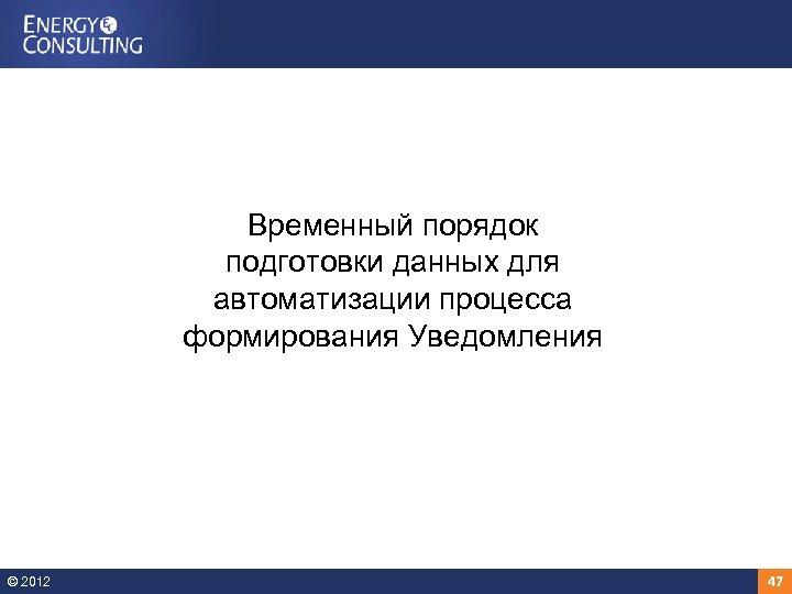 Временный порядок подготовки данных для автоматизации процесса формирования Уведомления © 2012 47