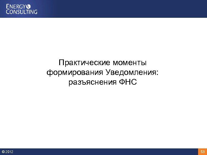 Практические моменты формирования Уведомления: разъяснения ФНС © 2012 53