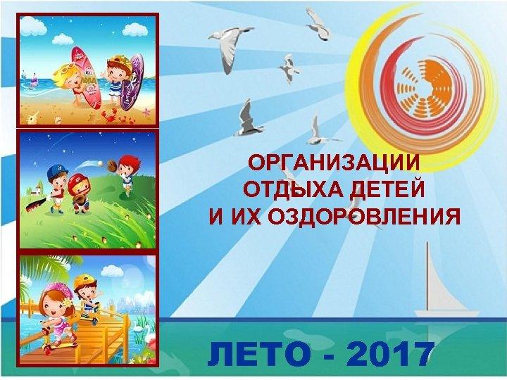 ОРГАНИЗАЦИИ ОТДЫХА ДЕТЕЙ И ИХ ОЗДОРОВЛЕНИЯ ЛЕТО - 2017