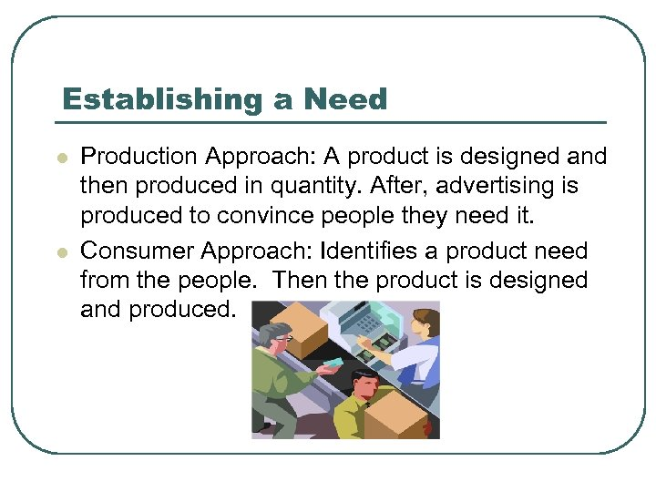 Establishing a Need l l Production Approach: A product is designed and then produced