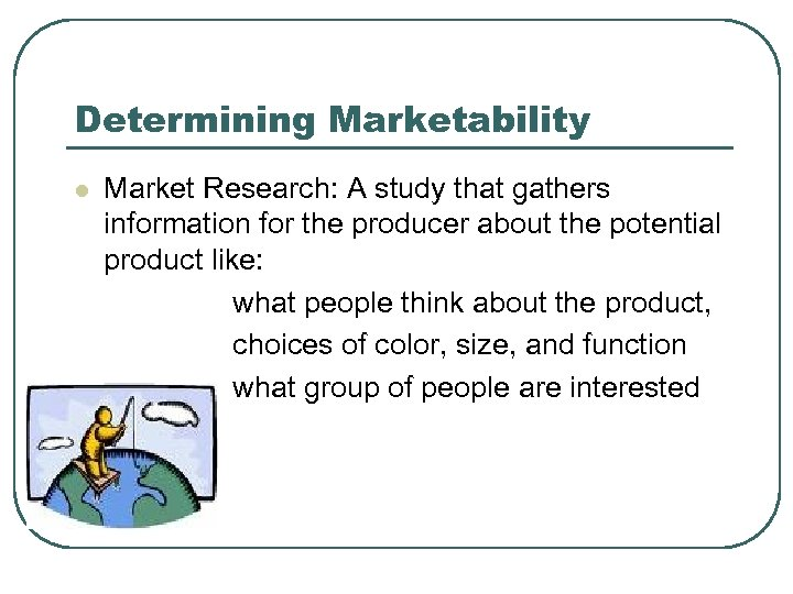 Determining Marketability l Market Research: A study that gathers information for the producer about