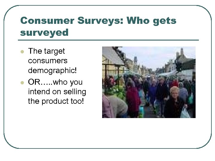 Consumer Surveys: Who gets surveyed l l The target consumers demographic! OR…. . who