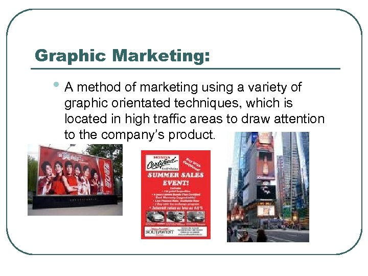 Graphic Marketing: • A method of marketing using a variety of graphic orientated techniques,