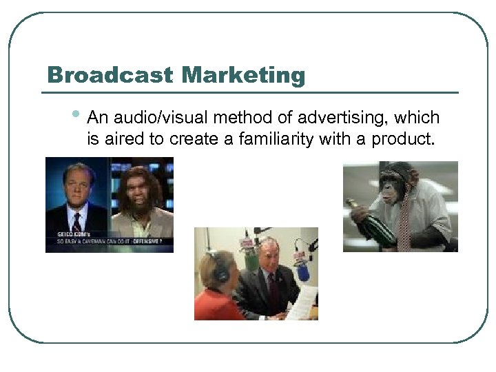 Broadcast Marketing • An audio/visual method of advertising, which is aired to create a