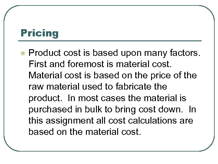 Pricing l Product cost is based upon many factors. First and foremost is material