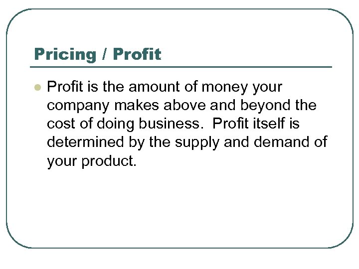 Pricing / Profit l Profit is the amount of money your company makes above