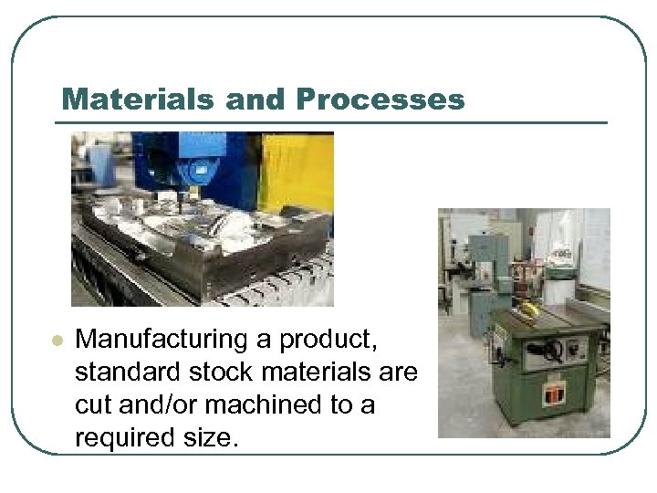 Materials and Processes l Manufacturing a product, standard stock materials are cut and/or machined