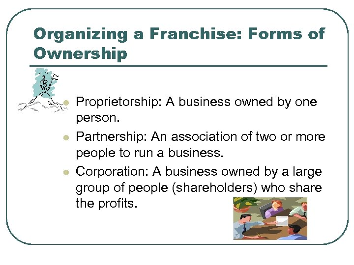 Organizing a Franchise: Forms of Ownership l l l Proprietorship: A business owned by
