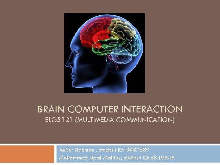 BRAIN COMPUTER INTERACTION ELG 5121 (MULTIMEDIA COMMUNICATION) Anisur Rahman , student ID: 3087689 Mohammad