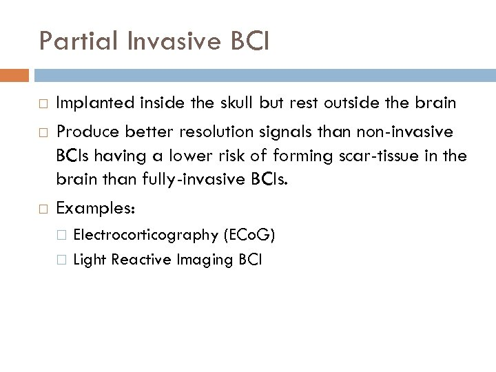 Partial Invasive BCI Implanted inside the skull but rest outside the brain Produce better