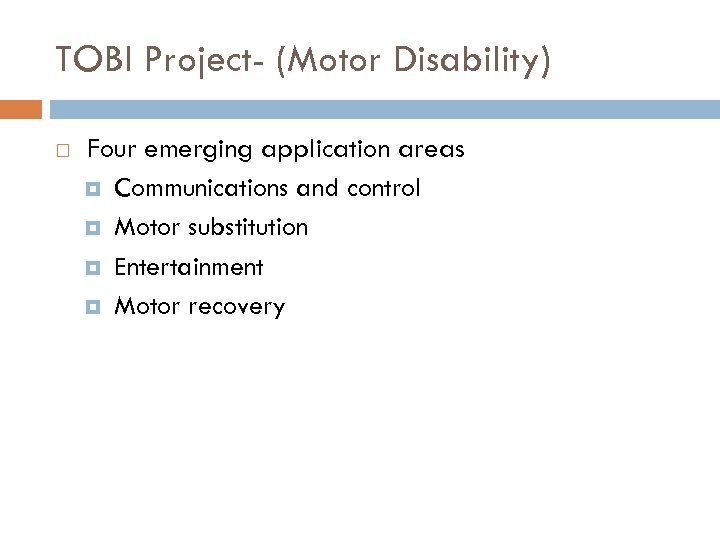 TOBI Project- (Motor Disability) Four emerging application areas Communications and control Motor substitution Entertainment
