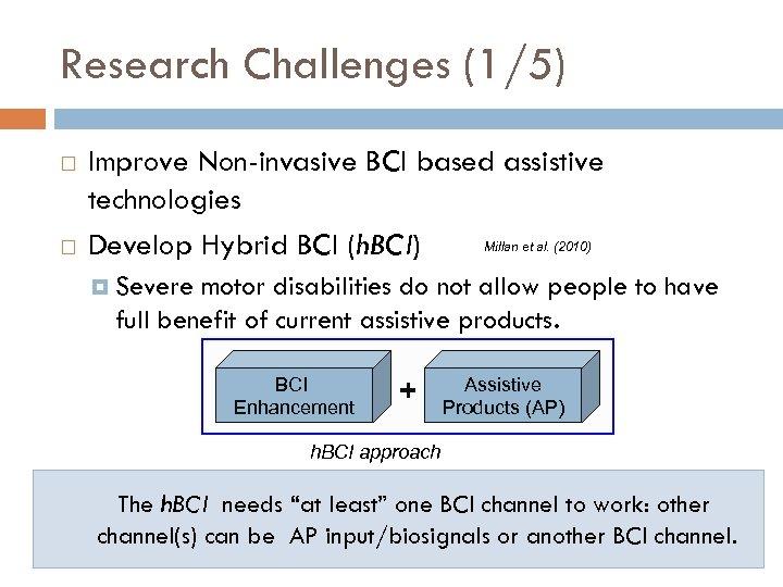 Research Challenges (1/5) Improve Non-invasive BCI based assistive technologies Millan et al. (2010) Develop