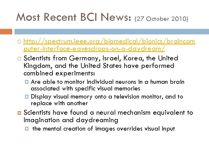 Most Recent BCI News: (27 October 2010) http: //spectrum. ieee. org/biomedical/bionics/braincom puter-interface-eavesdrops-on-a-daydream/ Scientists from