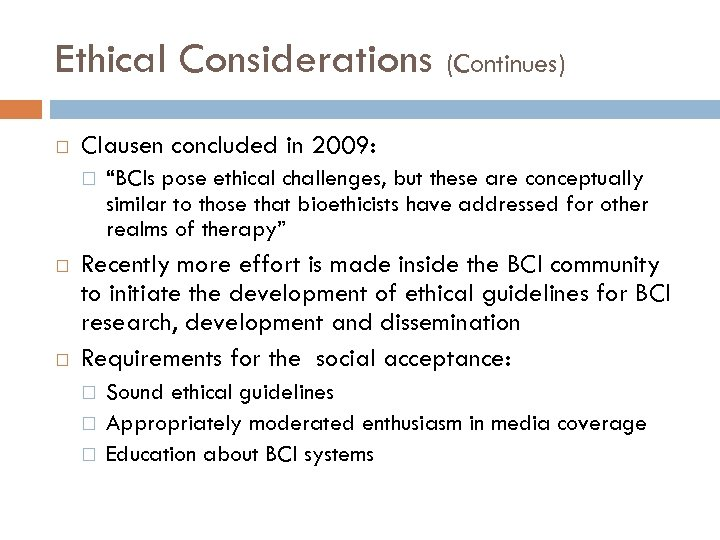 """Ethical Considerations (Continues) Clausen concluded in 2009: """"BCIs pose ethical challenges, but these are"""