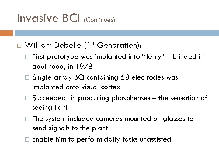 """Invasive BCI (Continues) William Dobelle (1 st Generation): First prototype was implanted into """"Jerry"""""""
