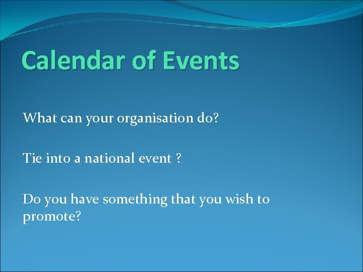 Calendar of Events What can your organisation do? Tie into a national event ?