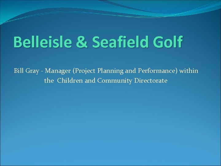 Belleisle & Seafield Golf Bill Gray - Manager (Project Planning and Performance) within the