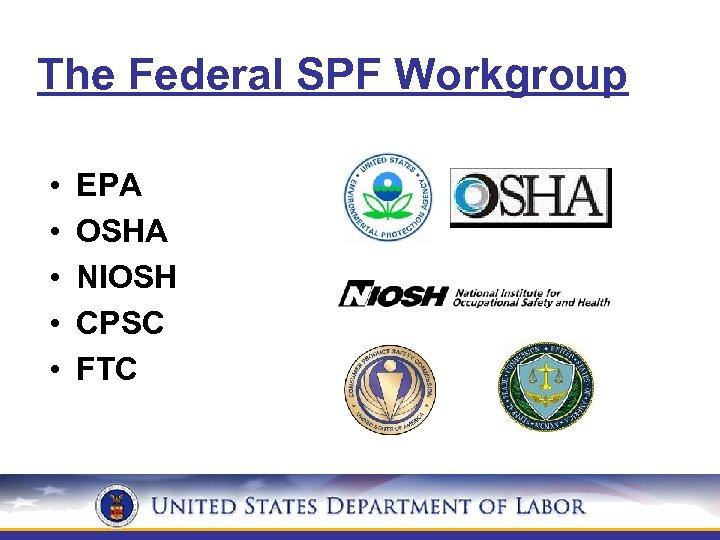 The Federal SPF Workgroup • • • EPA OSHA NIOSH CPSC FTC