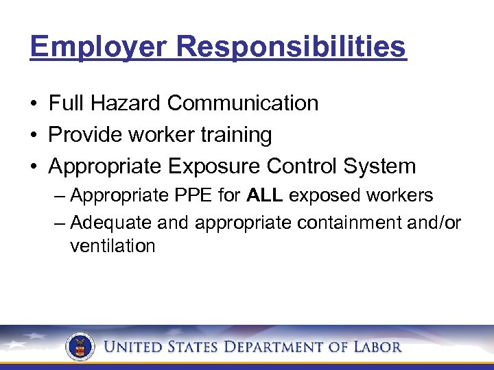 Employer Responsibilities • Full Hazard Communication • Provide worker training • Appropriate Exposure Control