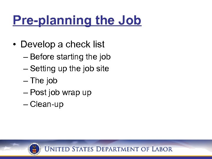 Pre-planning the Job • Develop a check list – Before starting the job –