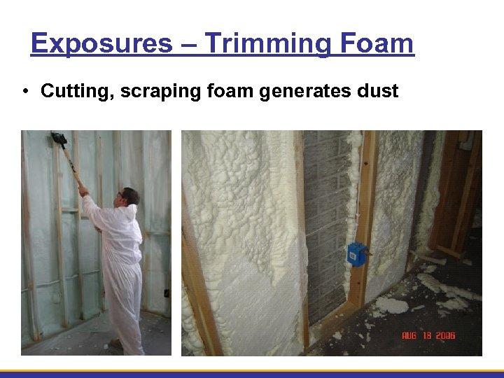 Exposures – Trimming Foam • Cutting, scraping foam generates dust