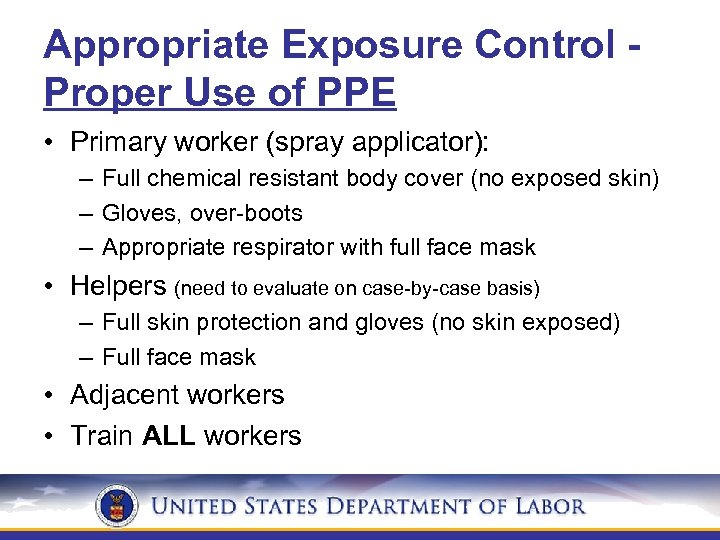 Appropriate Exposure Control Proper Use of PPE • Primary worker (spray applicator): – Full
