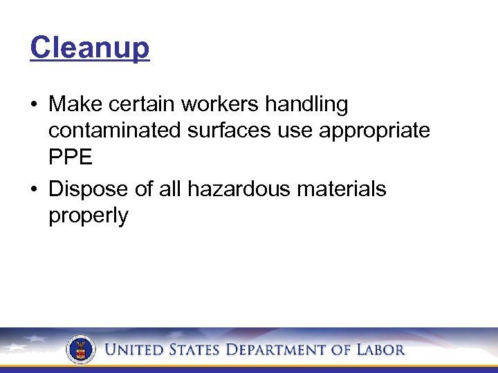 Cleanup • Make certain workers handling contaminated surfaces use appropriate PPE • Dispose of