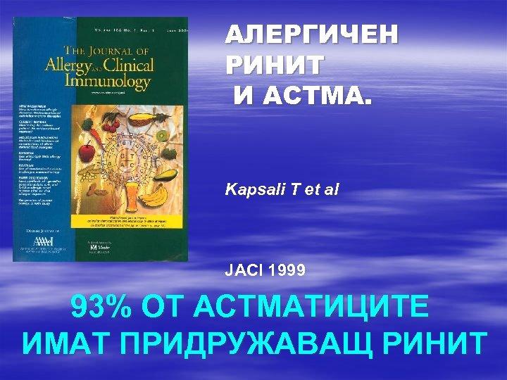 АЛЕРГИЧЕН РИНИТ И АСТМА. Kapsali T et al JACI 1999 93% ОТ АСТМАТИЦИТЕ ИМАТ
