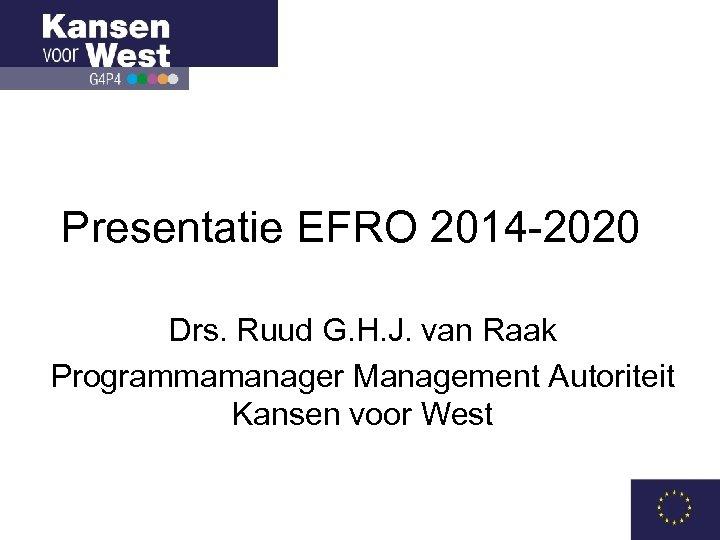 Presentatie EFRO 2014 -2020 Drs. Ruud G. H. J. van Raak Programmamanager Management Autoriteit