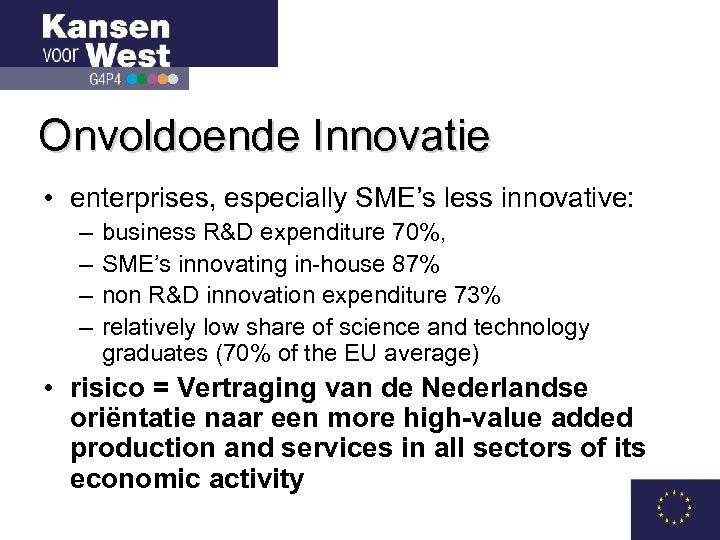 Onvoldoende Innovatie • enterprises, especially SME's less innovative: – – business R&D expenditure 70%,