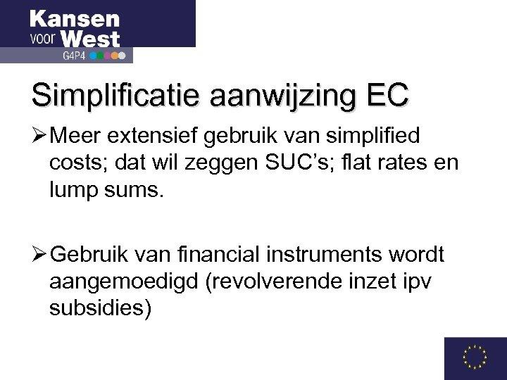 Simplificatie aanwijzing EC Ø Meer extensief gebruik van simplified costs; dat wil zeggen SUC's;