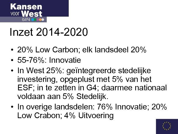Inzet 2014 -2020 • 20% Low Carbon; elk landsdeel 20% • 55 -76%: Innovatie