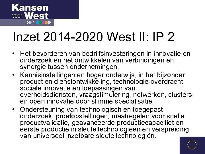 Inzet 2014 -2020 West II: IP 2 • Het bevorderen van bedrijfsinvesteringen in innovatie