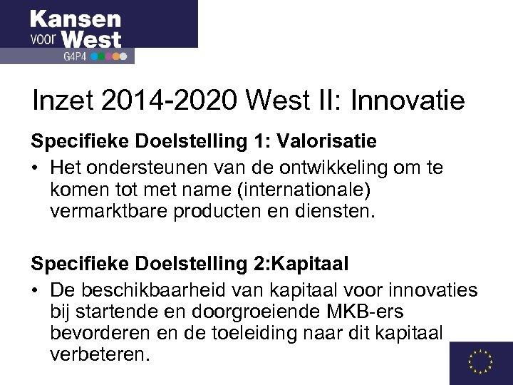 Inzet 2014 -2020 West II: Innovatie Specifieke Doelstelling 1: Valorisatie • Het ondersteunen van