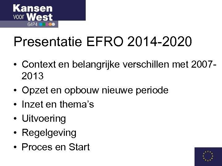 Presentatie EFRO 2014 -2020 • Context en belangrijke verschillen met 20072013 • Opzet en