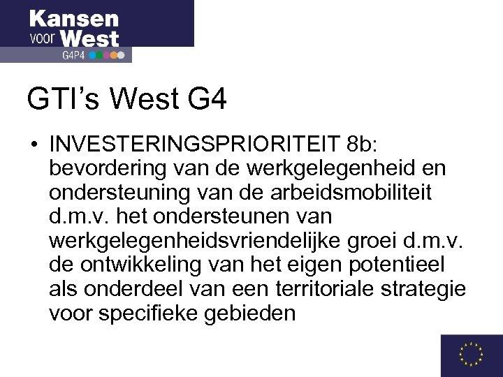 GTI's West G 4 • INVESTERINGSPRIORITEIT 8 b: bevordering van de werkgelegenheid en ondersteuning