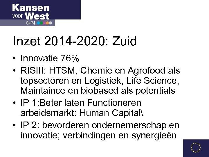 Inzet 2014 -2020: Zuid • Innovatie 76% • RISIII: HTSM, Chemie en Agrofood als