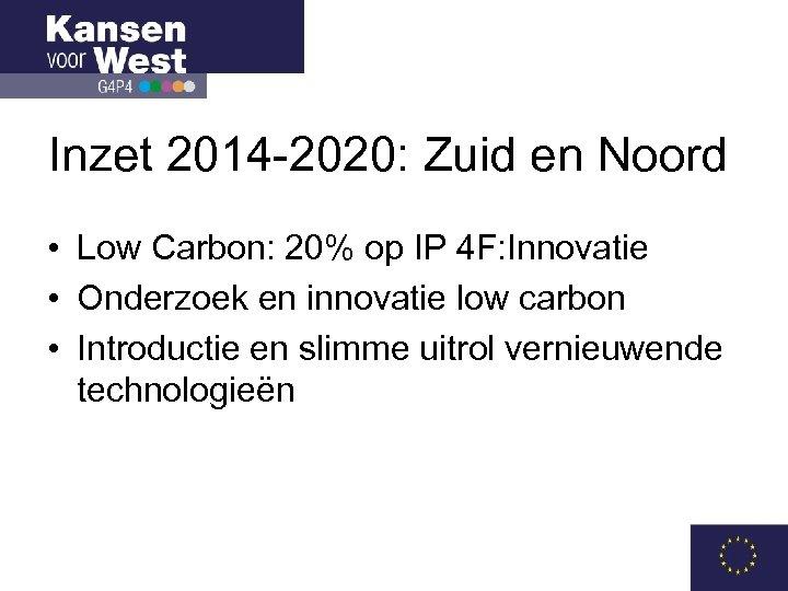 Inzet 2014 -2020: Zuid en Noord • Low Carbon: 20% op IP 4 F: