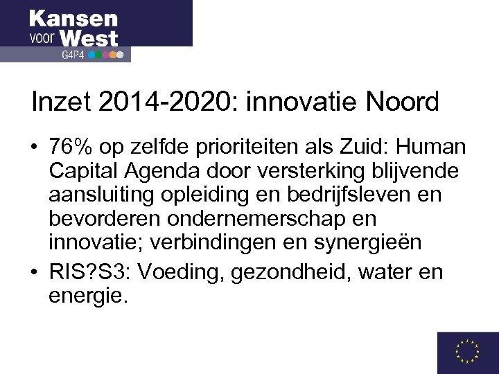 Inzet 2014 -2020: innovatie Noord • 76% op zelfde prioriteiten als Zuid: Human Capital