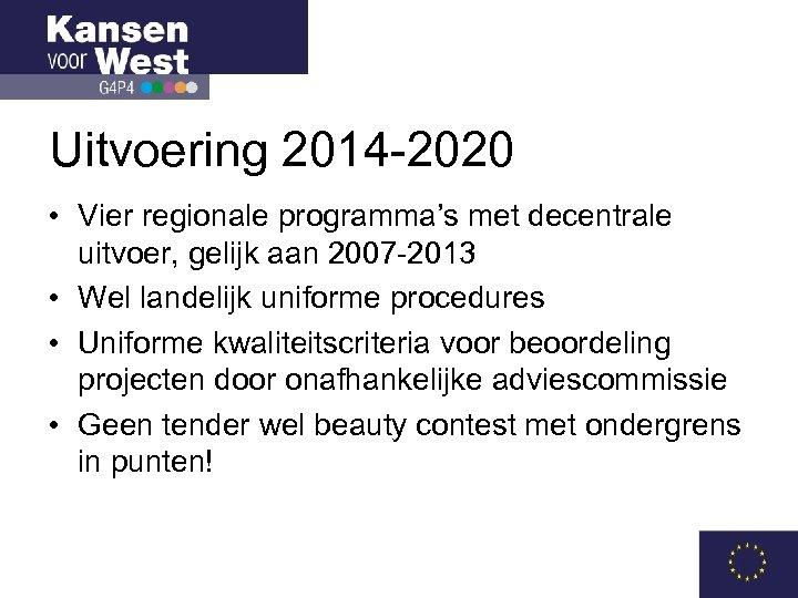 Uitvoering 2014 -2020 • Vier regionale programma's met decentrale uitvoer, gelijk aan 2007 -2013
