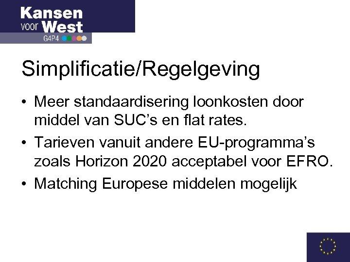 Simplificatie/Regelgeving • Meer standaardisering loonkosten door middel van SUC's en flat rates. • Tarieven