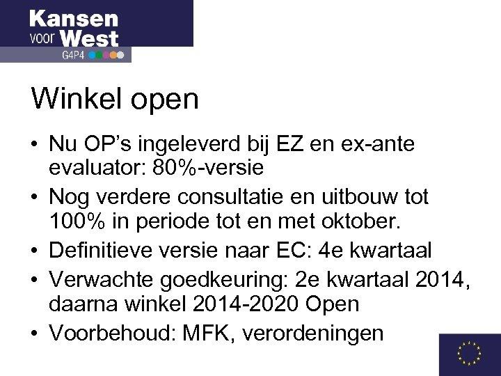 Winkel open • Nu OP's ingeleverd bij EZ en ex-ante evaluator: 80%-versie • Nog