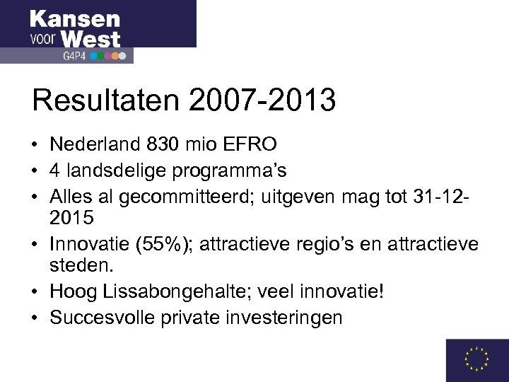 Resultaten 2007 -2013 • Nederland 830 mio EFRO • 4 landsdelige programma's • Alles