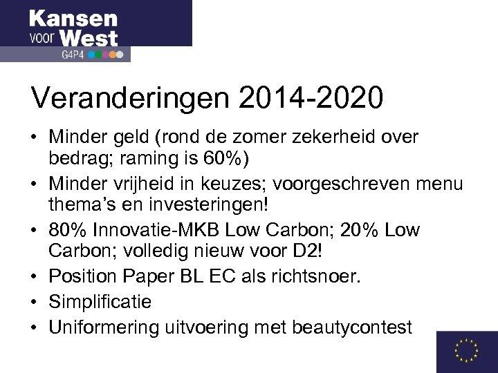 Veranderingen 2014 -2020 • Minder geld (rond de zomer zekerheid over bedrag; raming is