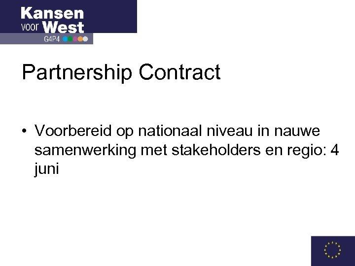 Partnership Contract • Voorbereid op nationaal niveau in nauwe samenwerking met stakeholders en regio: