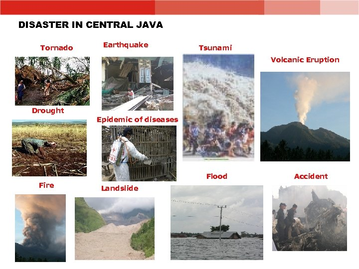 DISASTER IN CENTRAL JAVA Tornado Earthquake Tsunami Volcanic Eruption Drought Epidemic of diseases Flood