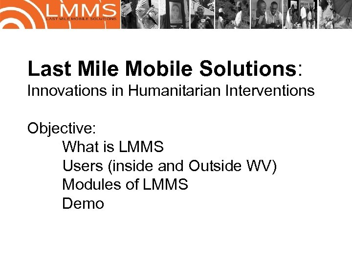 Last Mile Mobile Solutions: Innovations in Humanitarian Interventions Objective: What is LMMS Users (inside