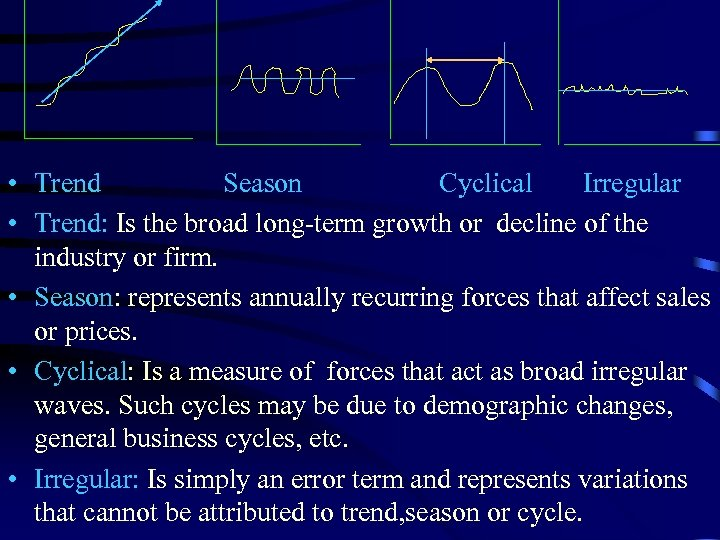 • Trend Season Cyclical Irregular • Trend: Is the broad long-term growth or