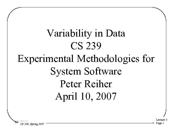 Variability in Data CS 239 Experimental Methodologies for System Software Peter Reiher April 10,